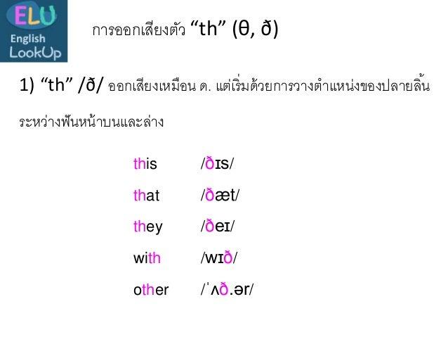 """การออกเสียงตัว """"th"""" (θ, ð) 1) """"th"""" /ð/ ออกเสียงเหมือน ด. แต่เริ่มด้วยการวางตาแหน่งของปลายลิ้น ระหว่างฟันหน้าบนและล่าง this..."""
