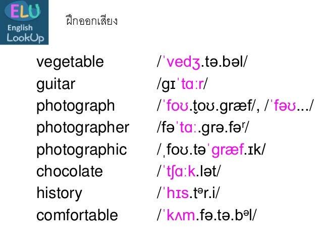 ฝึกออกเสียง vegetable /ˈvedʒ.tə.bəl/ photograph /ˈfoʊ.t̬oʊ.ɡræf/, /ˈfəʊ.../ photographer /fəˈtɑː.ɡrə.fər/ photographic /ˌf...