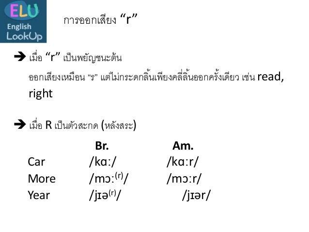 """การออกเสียง """"r""""  เมื่อ """"r"""" เป็นพยัญชนะต้น  เมื่อ R เป็นตัวสะกด (หลังสระ) Br. Am. Car /kɑː/ /kɑːr/ More /mɔː(r)/ /mɔːr/ Y..."""