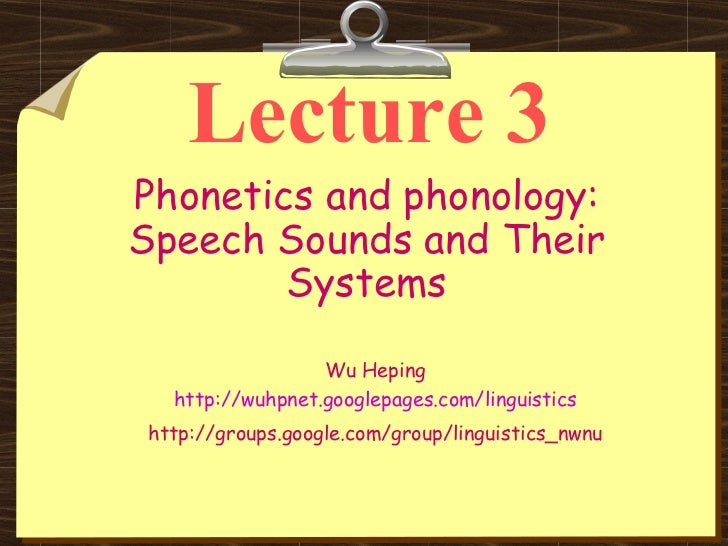 Lecture 3 Phonetics and phonology: Speech Sounds and Their Systems Wu Heping http://wuhpnet.googlepages.com/linguistics ht...