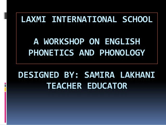 LAXMI INTERNATIONAL SCHOOL  A WORKSHOP ON ENGLISH PHONETICS AND PHONOLOGYDESIGNED BY: SAMIRA LAKHANI     TEACHER EDUCATOR