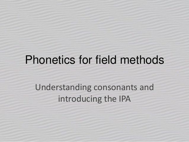 Phonetics for field methods Understanding consonants and introducing the IPA
