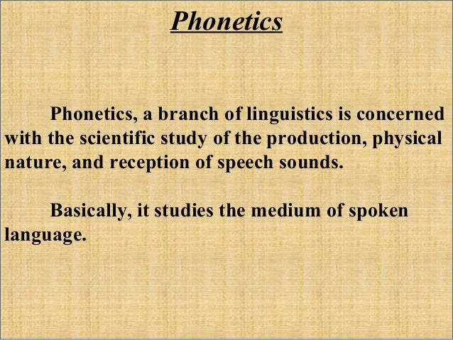 phonetics and phonology study of the Why study phonology aims of phonology sounds change depending on the certain environment they are produced in phonology aims to analyse these sounds and discover why this happens (for more information see phonetics.