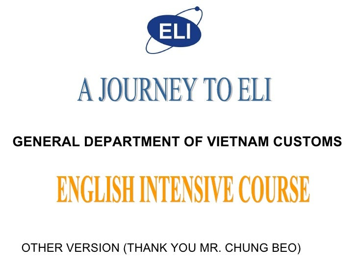 A JOURNEY TO ELI ENGLISH INTENSIVE COURSE GENERAL DEPARTMENT OF VIETNAM CUSTOMS  OTHER VERSION (THANK YOU MR. CHUNG BEO)