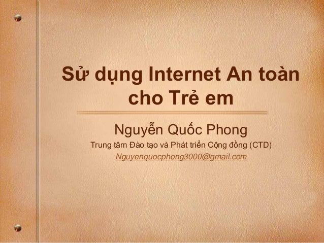 Sử dụng Internet An toàn cho Trẻ em Nguyễn Quốc Phong Trung tâm Đào tạo và Phát triển Cộng đồng (CTD) Nguyenquocphong3000@...