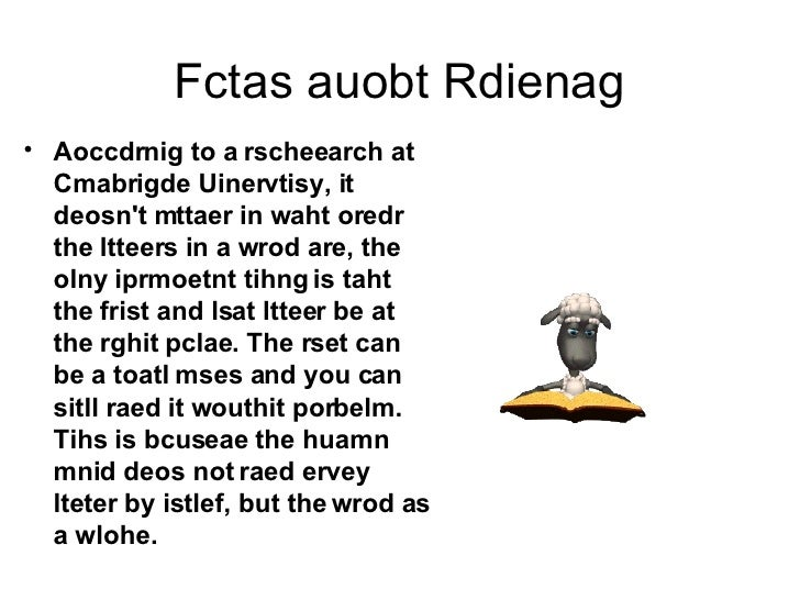 Fctas auobt Rdienag <ul><li>Aoccdrnig to a rscheearch at Cmabrigde Uinervtisy, it deosn't mttaer in waht oredr the ltteers...