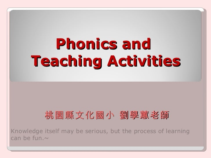 Phonics and  Teaching Activities Knowledge itself may be serious, but the process of learning can be fun.~  桃園縣文化國小 劉學蕙老師