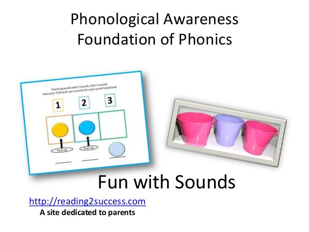 Phonological Awareness Foundation of Phonics Fun with Sounds http://reading2success.com A site dedicated to parents