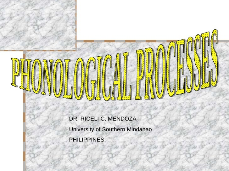 PHONOLOGICAL PROCESSES DR. RICELI C. MENDOZA University of Southern Mindanao PHILIPPINES