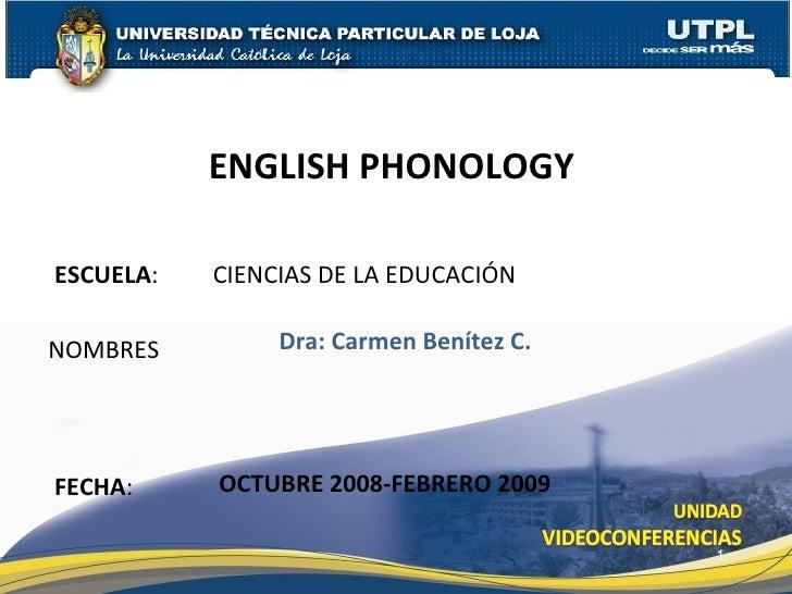 ESCUELA : CIENCIAS DE LA EDUCACIÓN NOMBRES ENGLISH PHONOLOGY  FECHA : Dra: Carmen Benítez C. OCTUBRE 2008-FEBRERO 2009