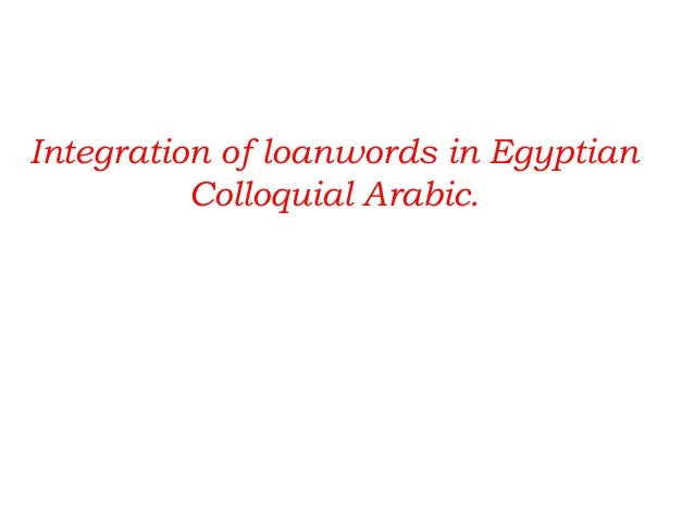 Integration of loanwords in Egyptian          Colloquial Arabic.