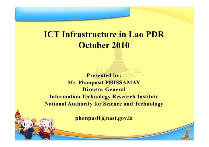 ICT Infrastructure in Lao PDR         October 2010                  Presented by:          Mr. Phonpasit PHISSAMAY        ...