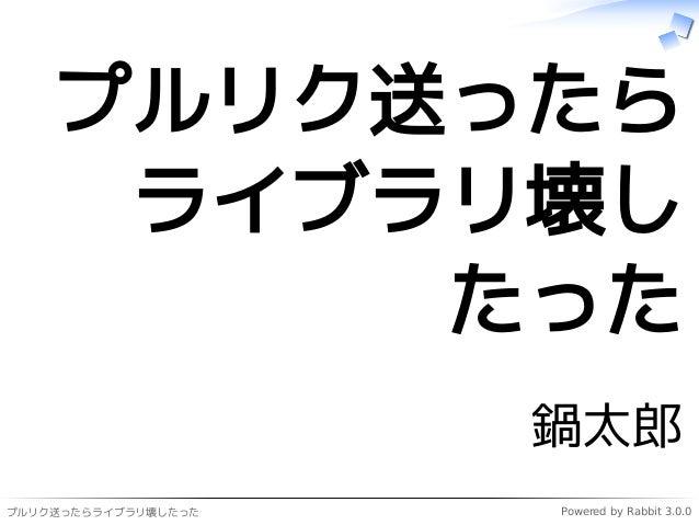 プルリク送ったらライブラリ壊したった Powered by Rabbit 3.0.0 プルリク送ったら ライブラリ壊し たった 鍋太郎