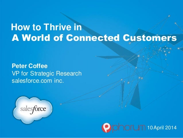 How to Thrive in A World of Connected Customers Peter Coffee VP for Strategic Research salesforce.com inc. 10 April 2014