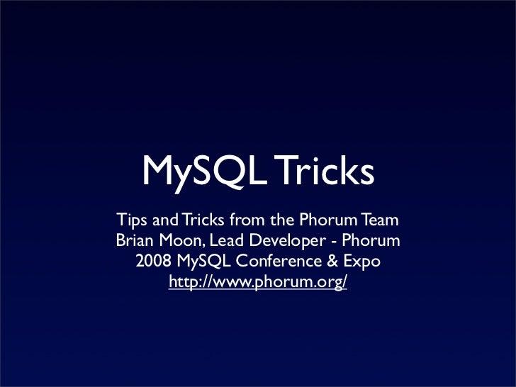 MySQL Tricks Tips and Tricks from the Phorum Team Brian Moon, Lead Developer - Phorum    2008 MySQL Conference & Expo     ...
