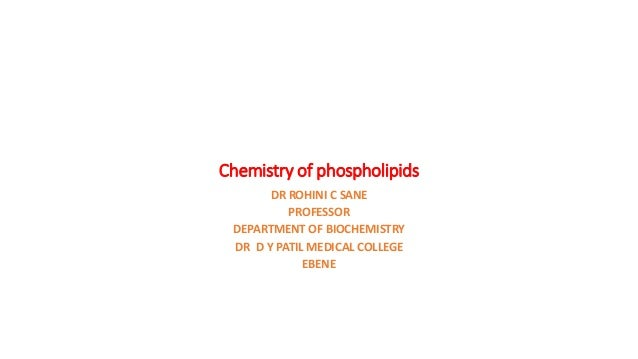 Chemistry of phospholipids DR ROHINI C SANE PROFESSOR DEPARTMENT OF BIOCHEMISTRY DR D Y PATIL MEDICAL COLLEGE EBENE
