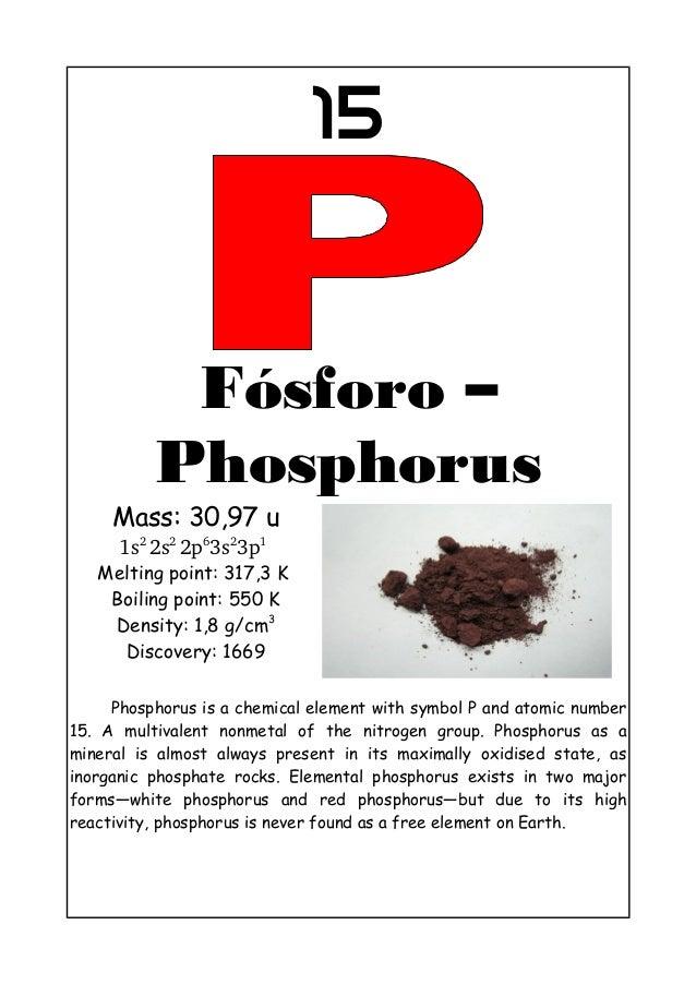 15Fósforo –PhosphorusMass: 30,97 u1s22s22p63s23p1Melting point: 317,3 KBoiling point: 550 KDensity: 1,8 g/cm3Discovery:...