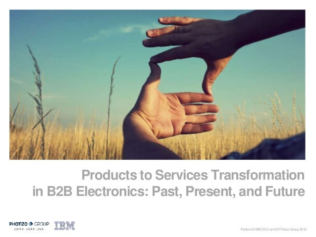 May 2012            Products to Services Transformation    in B2B Electronics: Past, Present, and Future                  ...