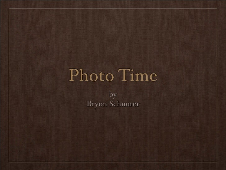 Photo Time         by   Bryon Schnurer