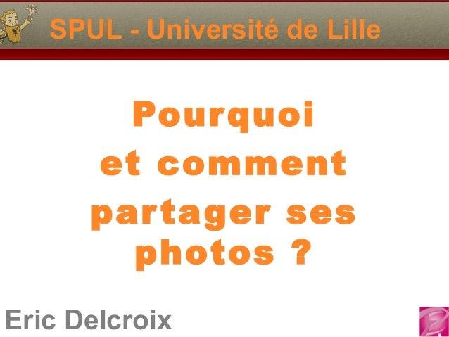 SPUL - Université de Lille  Pour quoi et comment par tager ses photos ? Eric Delcroix