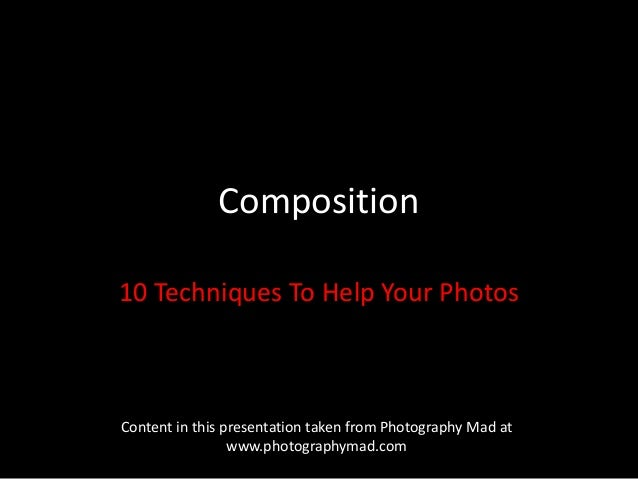 Composition10 Techniques To Help Your PhotosContent in this presentation taken from Photography Mad at                 www...