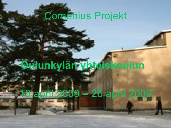 Comenius Projekt <ul><li>Oulunkylän yhteiskoulun   </li></ul><ul><li>19 april 2009 – 26 april 2009 </li></ul>