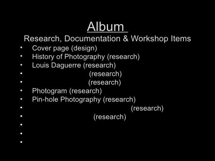 Album  Research, Documentation & Workshop Items <ul><li>Cover page (design) </li></ul><ul><li>History of Photography (rese...