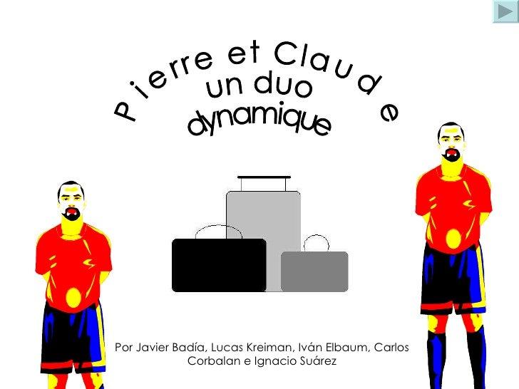 Pierre et Claude  un duo  dynamique Por Javier Badía, Lucas Kreiman, Iván Elbaum, Carlos  Corbalan e Ignacio Suárez