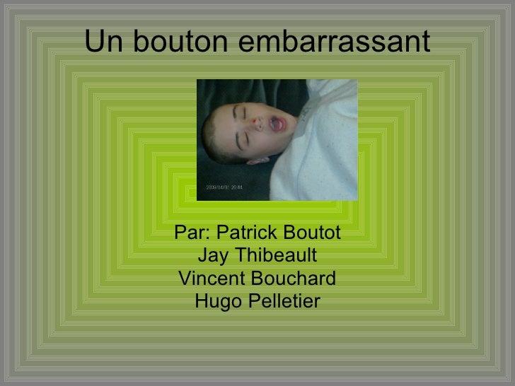 Un bouton embarrassant  Par: Patrick Boutot Jay Thibeault Vincent Bouchard Hugo Pelletier