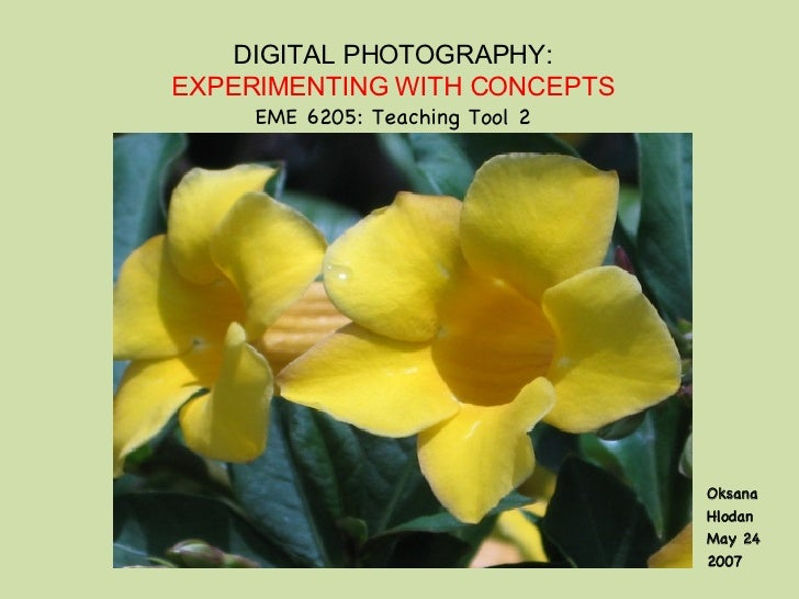 DIGITAL PHOTOGRAPHY: EXPERIMENTING WITH CONCEPTS EME 6205: Teaching Tool 2 Oksana Hlodan May 24 2007