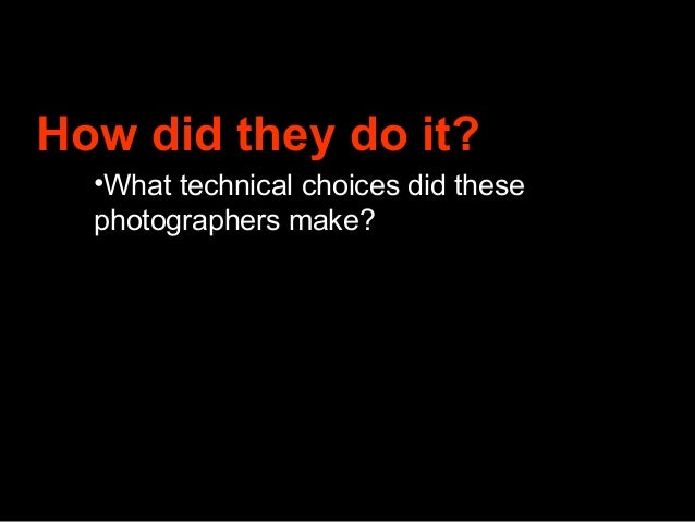 How did they do it?  •What technical choices did these  photographers make?