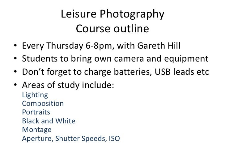 Leisure Photography                  Course outline•   Every Thursday 6-8pm, with Gareth Hill•   Students to bring own cam...