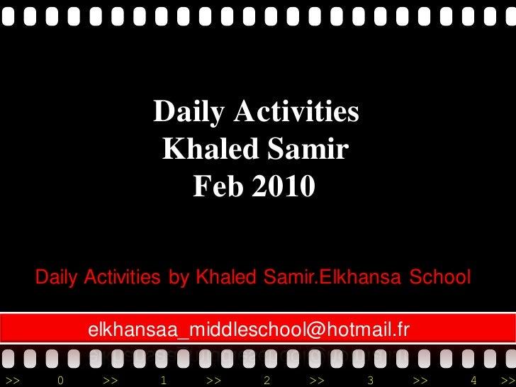 Daily Activities                   Khaled Samir                     Feb 2010       Daily Activities by Khaled Samir.Elkhan...