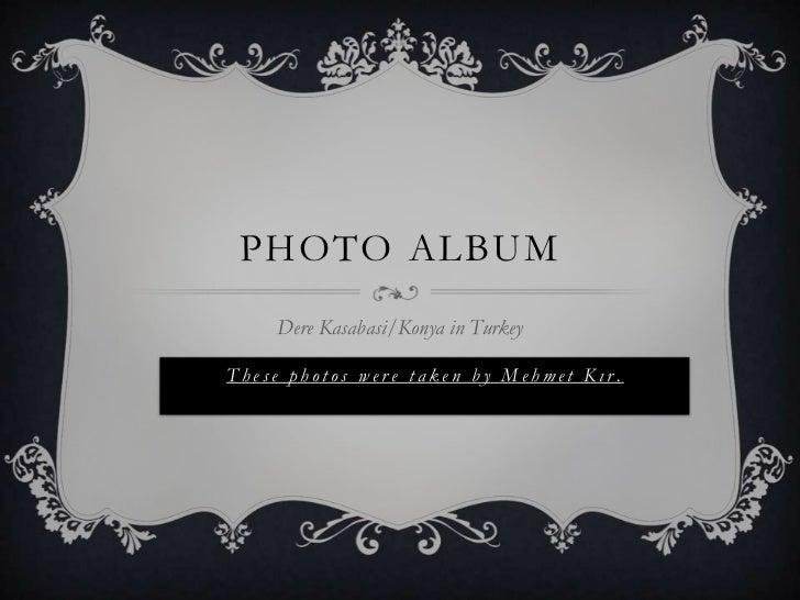 Photo Album<br />Dere Kasabasi/Konya in Turkey<br />These photos were taken by Mehmet Kır.<br />
