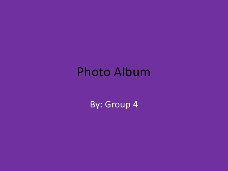 Photo Album<br />By: Group 4<br />
