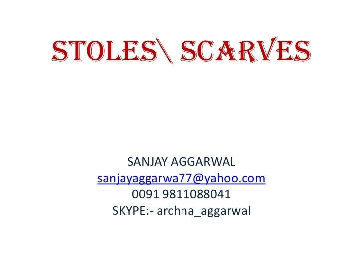 STOLES SCARVES <br />SANJAY AGGARWAL<br />sanjayaggarwa77@yahoo.com<br />0091 9811088041<br />SKYPE:- archna_aggarwal<br />
