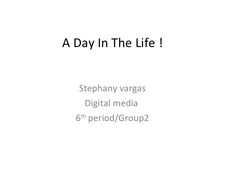 A Day In The Life ! Stephany vargas Digital media  6 th  period/Group2