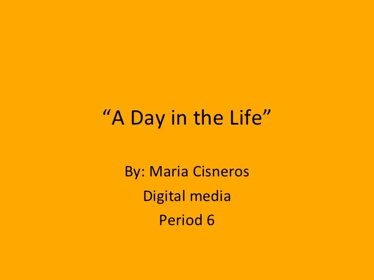 """"""" A Day in the Life"""" By: Maria Cisneros Digital media Period 6"""