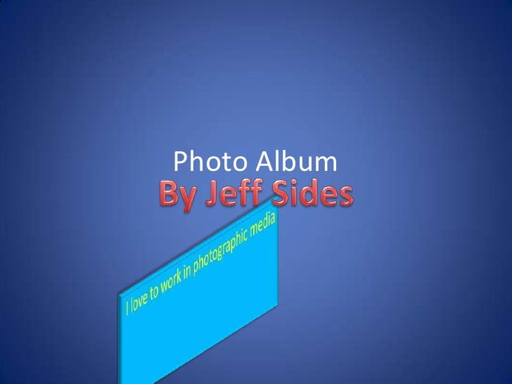 Photo Album<br />By Jeff Sides<br />I love to work in photographic media<br />