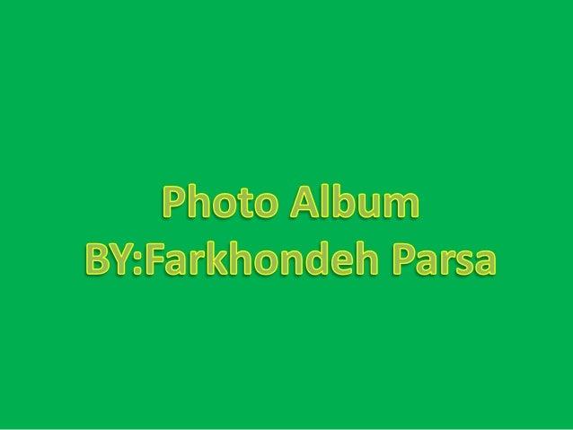 Photo Album BY: Farkhondeh Parsa