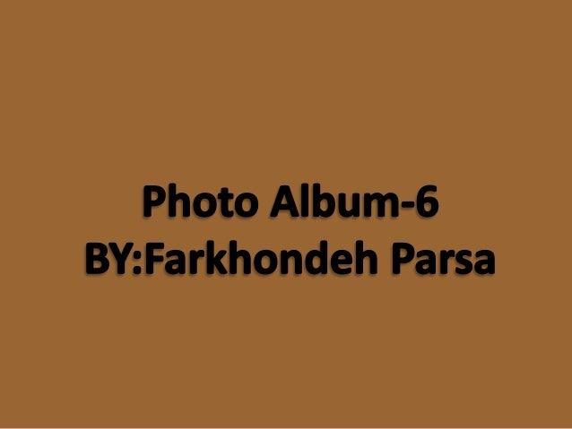 Photo Album-6 BY: Farkhondeh Parsa