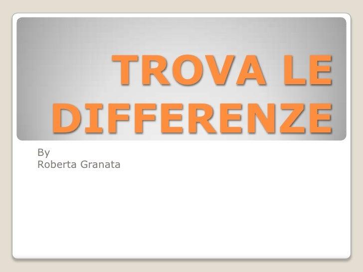 TROVA LE DIFFERENZE<br />By <br />Roberta Granata<br />