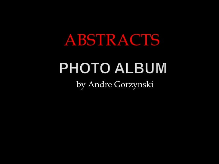 ABSTRACTS<br />Photo Album<br />by Andre Gorzynski<br />