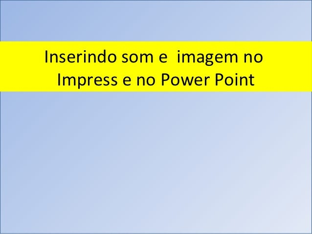 Inserindo som e imagem no  Impress e no Power Point