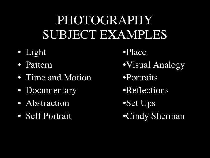 PHOTOGRAPHY SUBJECT EXAMPLES <ul><li>Light •Place </li></ul><ul><li>Pattern •Visual Analogy </li></ul><ul><li>Time and Mot...