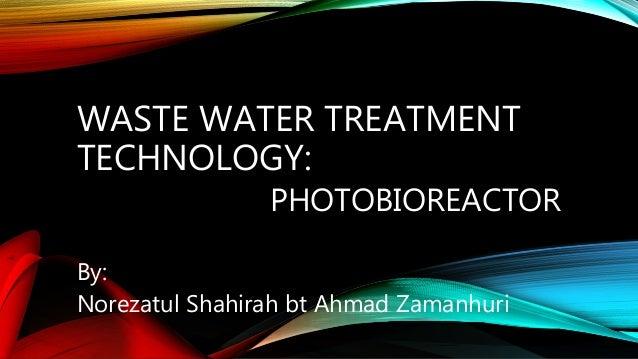 WASTE WATER TREATMENT TECHNOLOGY: PHOTOBIOREACTOR By: Norezatul Shahirah bt Ahmad Zamanhuri