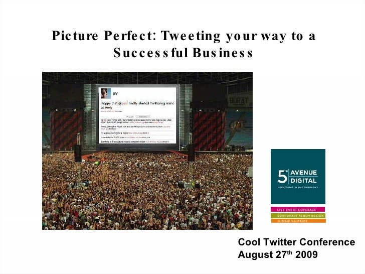 Picture Perfect: Tweeting your way to a Successful Business Cool Twitter Conference August 27 th  2009
