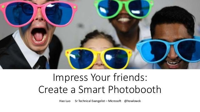 Impress Your friends: Create a Smart Photobooth Hao Luo Sr Technical Evangelist – Microsoft @howlowck