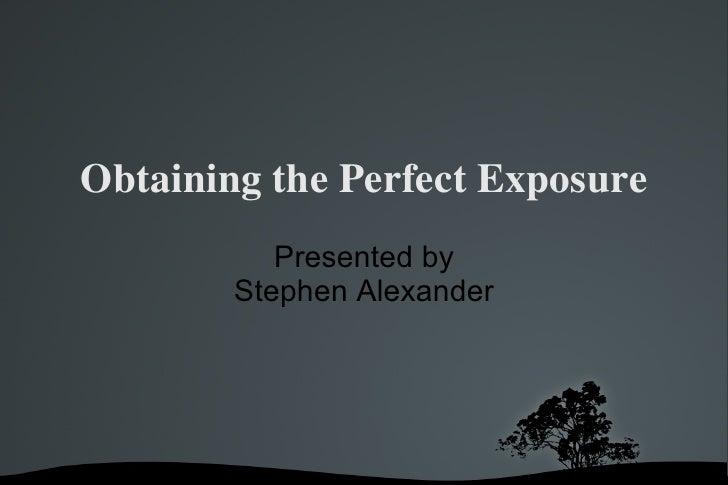 Obtaining the Perfect Exposure <ul><ul><li>Presented by </li></ul></ul><ul><ul><li>Stephen Alexander </li></ul></ul>