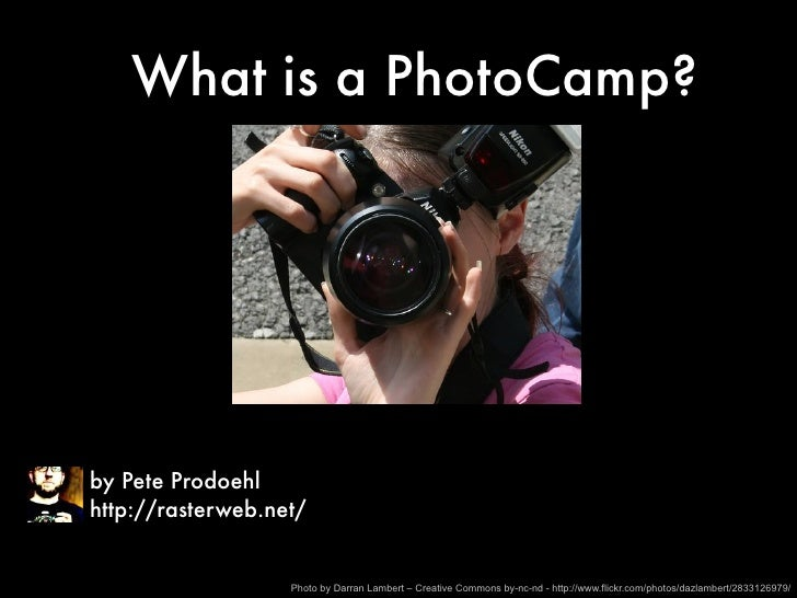 What is a PhotoCamp?     by Pete Prodoehl http://rasterweb.net/                      Photo by Darran Lambert – Creative Co...